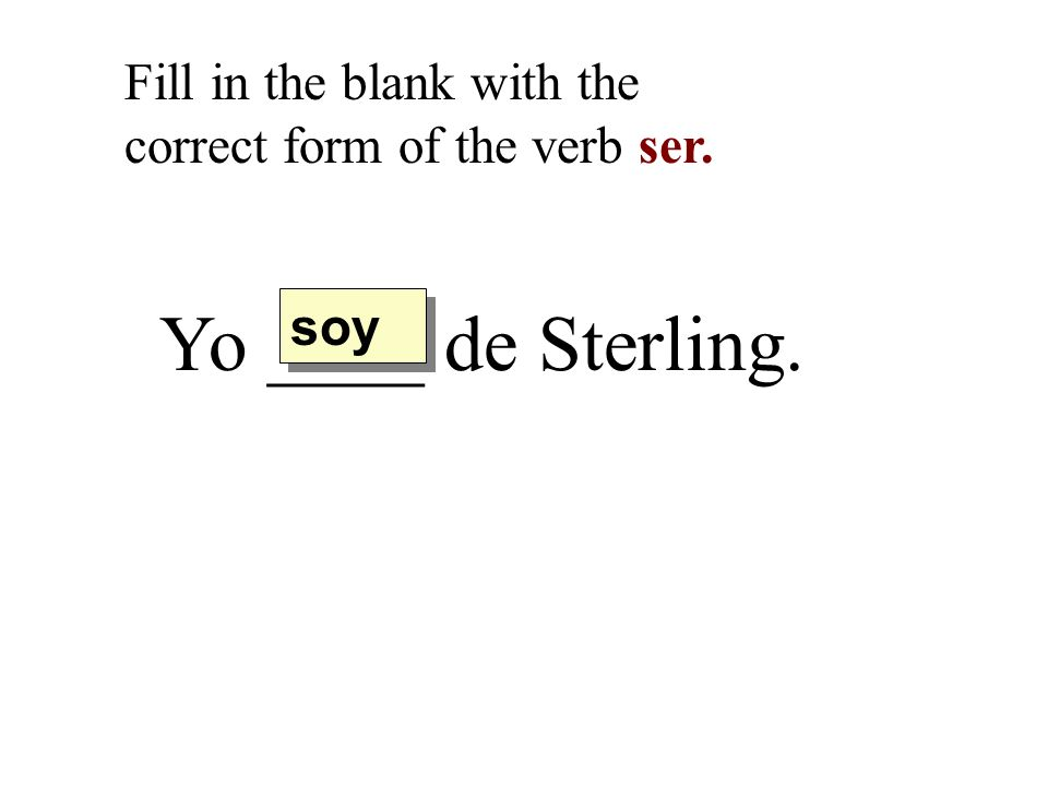 Yo ____ de Sterling. Fill in the blank with the correct form of the verb ser. soy