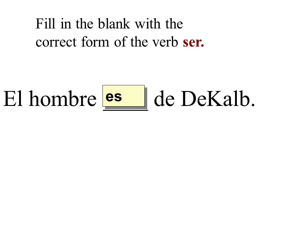 El hombre ____ de DeKalb. Fill in the blank with the correct form of the verb ser. es