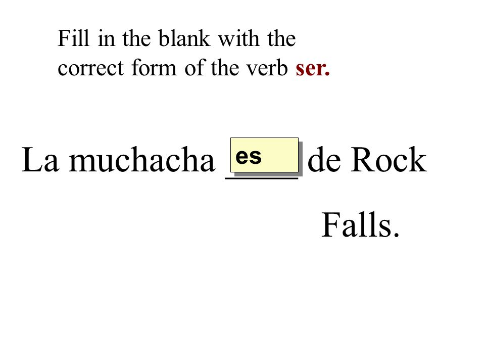 La muchacha ____ de Rock Falls. Fill in the blank with the correct form of the verb ser. es
