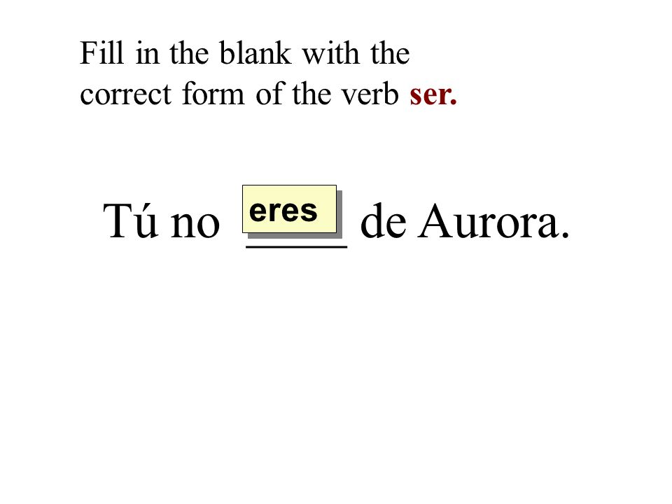 Tú no ____ de Aurora. Fill in the blank with the correct form of the verb ser. eres