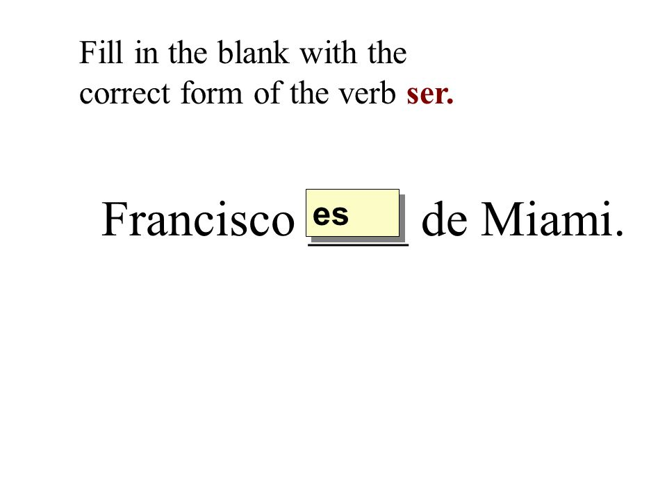 Francisco ____ de Miami. Fill in the blank with the correct form of the verb ser. es