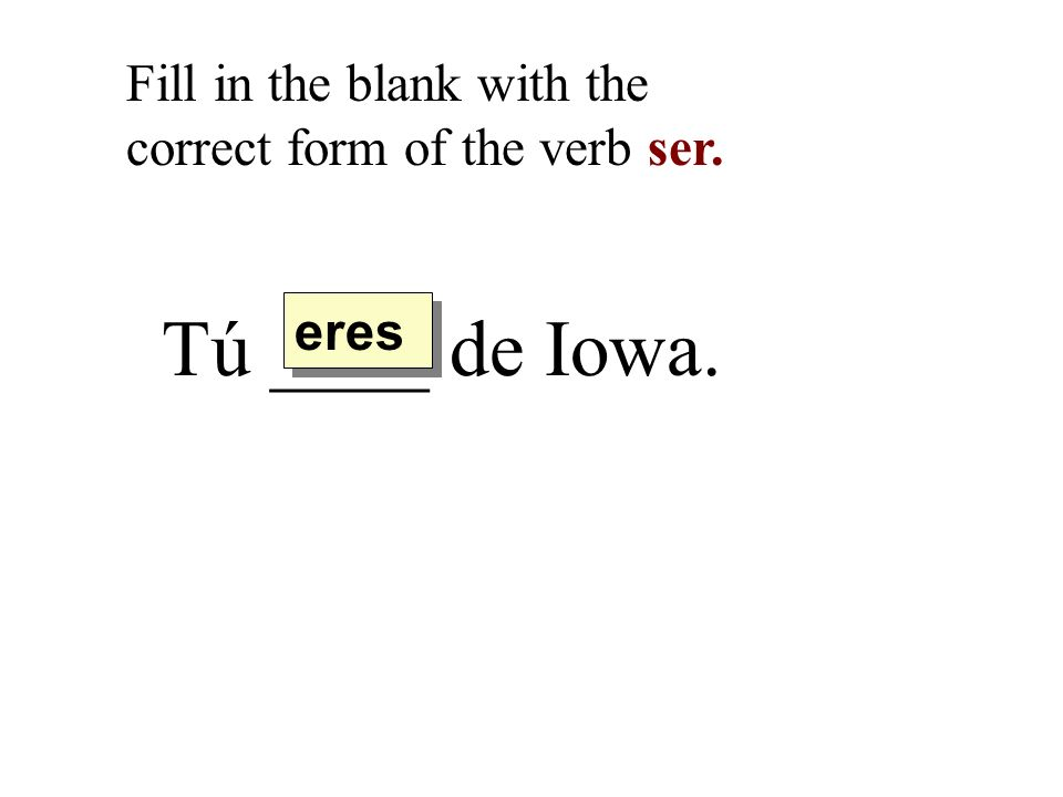 Tú ____ de Iowa. Fill in the blank with the correct form of the verb ser. eres