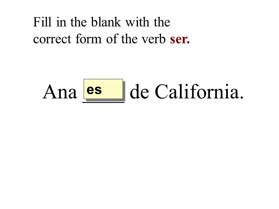 Ana ____ de California. Fill in the blank with the correct form of the verb ser. es