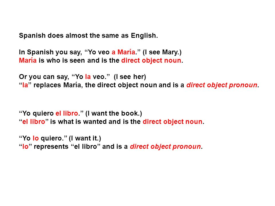 Spanish does almost the same as English. In Spanish you say, Yo veo a María. (I see Mary.) María is who is seen and is the direct object noun. Or you
