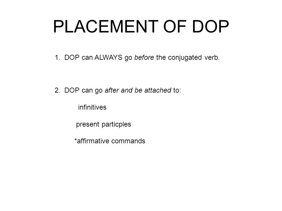 PLACEMENT OF DOP 1. DOP can ALWAYS go before the conjugated verb. 2. DOP can go after and be attached to: infinitives present particples *affirmative
