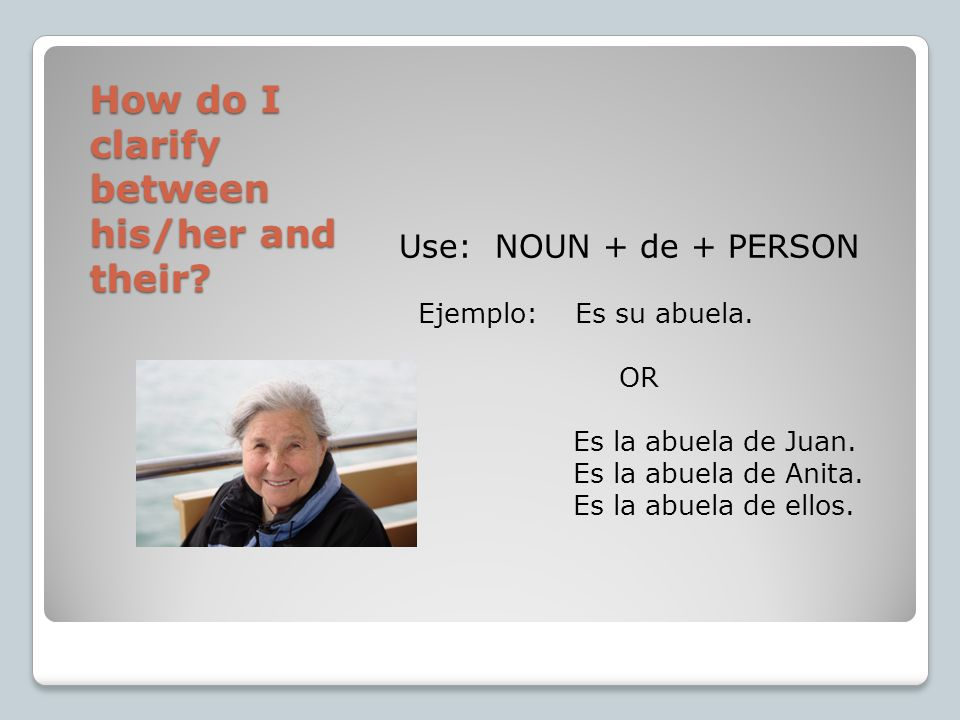 How do I clarify between his/her and their? Use: NOUN + de + PERSON Ejemplo: Es su abuela. OR Es la abuela de Juan. Es la abuela de Anita. Es la abuel
