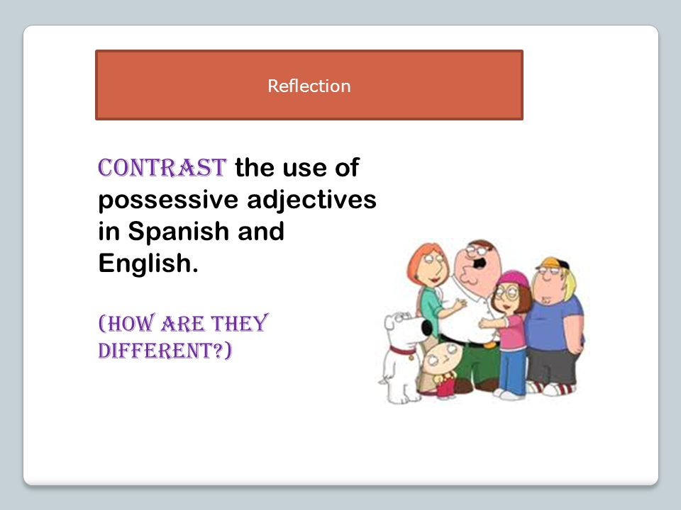 CONTRAST the use of possessive adjectives in Spanish and English. (How are they different?) Reflection