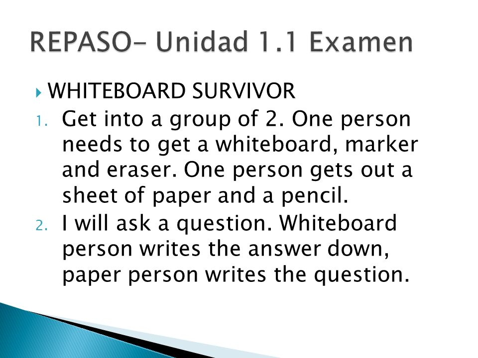 WHITEBOARD SURVIVOR 1. Get into a group of 2. One person needs to get a whiteboard, marker and eraser. One person gets out a sheet of paper and a penc