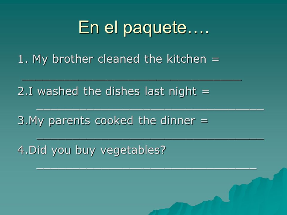 En el paquete…. 1. My brother cleaned the kitchen = _______________________________ _______________________________ 2.I washed the dishes last night =