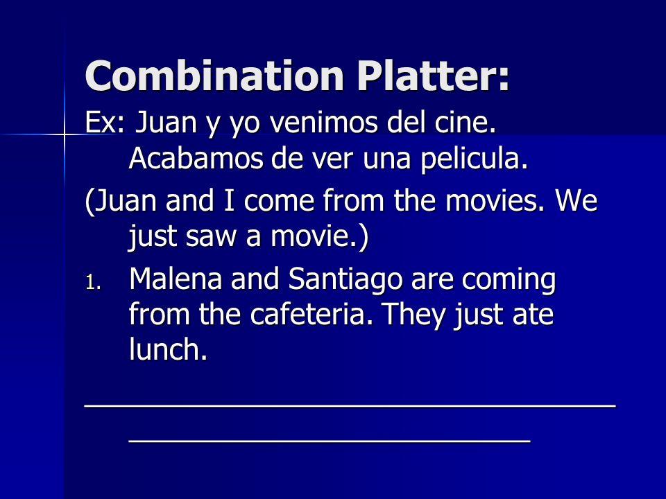 Combination Platter: Ex: Juan y yo venimos del cine. Acabamos de ver una pelicula. (Juan and I come from the movies. We just saw a movie.) 1. Malena a