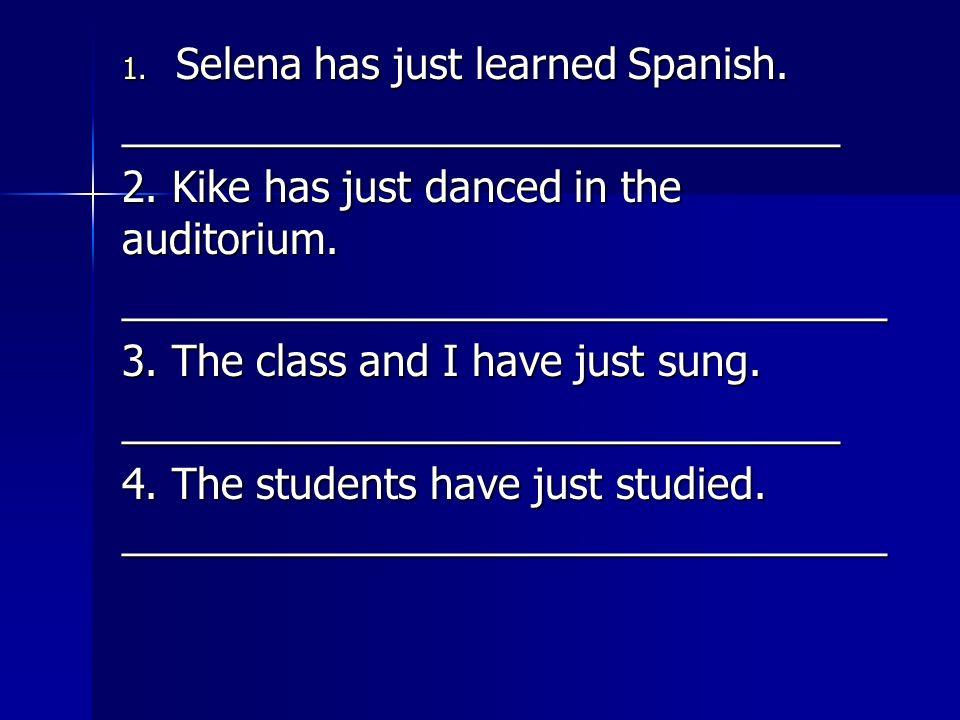 1. Selena has just learned Spanish. _______________________________ 2. Kike has just danced in the auditorium. _________________________________ 3. Th