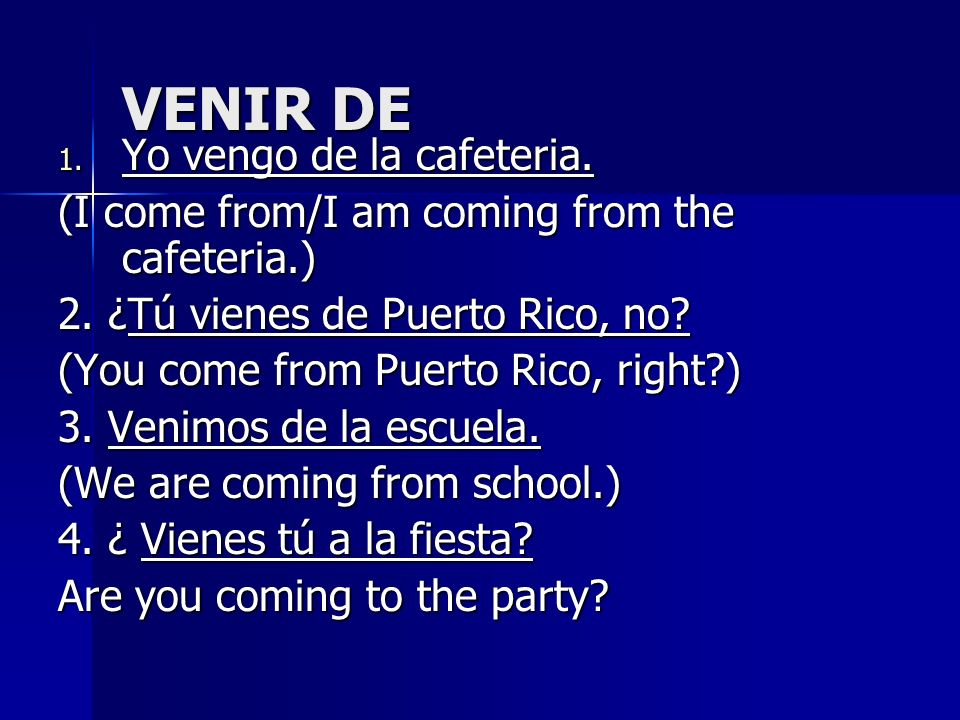 VENIR DE 1. Yo vengo de la cafeteria. (I come from/I am coming from the cafeteria.) 2. ¿Tú vienes de Puerto Rico, no? (You come from Puerto Rico, righ