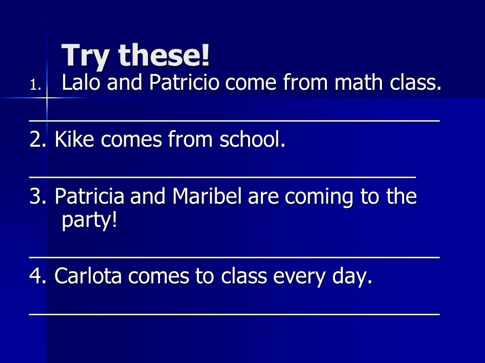 Try these! 1. Lalo and Patricio come from math class. ___________________________________ 2. Kike comes from school. _________________________________