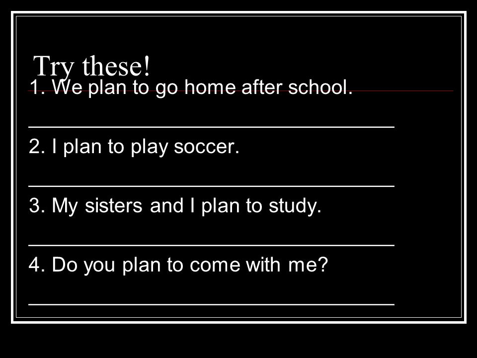 Try these! 1. We plan to go home after school. ________________________________ 2. I plan to play soccer. ________________________________ 3. My siste