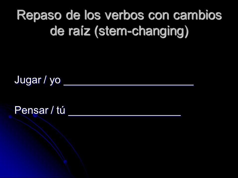 Repaso de los verbos con cambios de raíz (stem-changing) Jugar / yo ______________________ Pensar / tú ___________________
