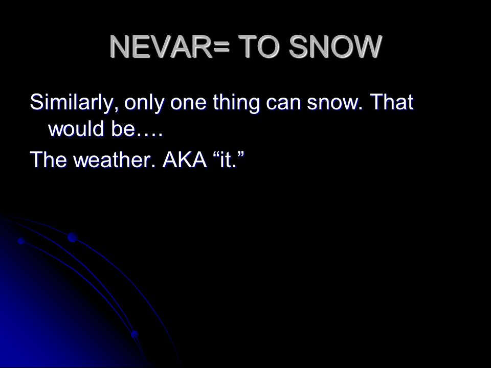 NEVAR= TO SNOW Similarly, only one thing can snow. That would be…. The weather. AKA it.