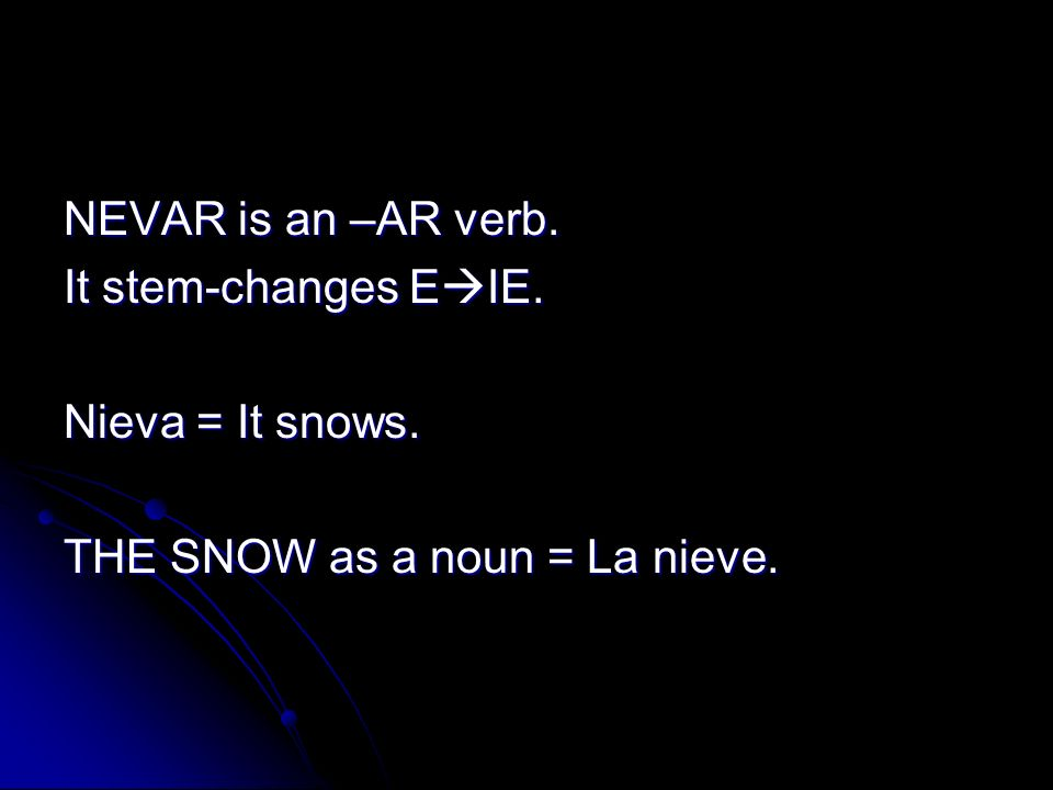 NEVAR is an –AR verb. It stem-changes E IE. Nieva = It snows. THE SNOW as a noun = La nieve.