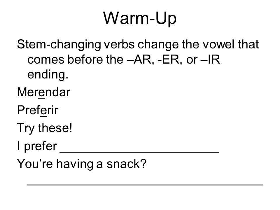 Warm-Up Stem-changing verbs change the vowel that comes before the –AR, -ER, or –IR ending. Merendar Preferir Try these! I prefer ____________________