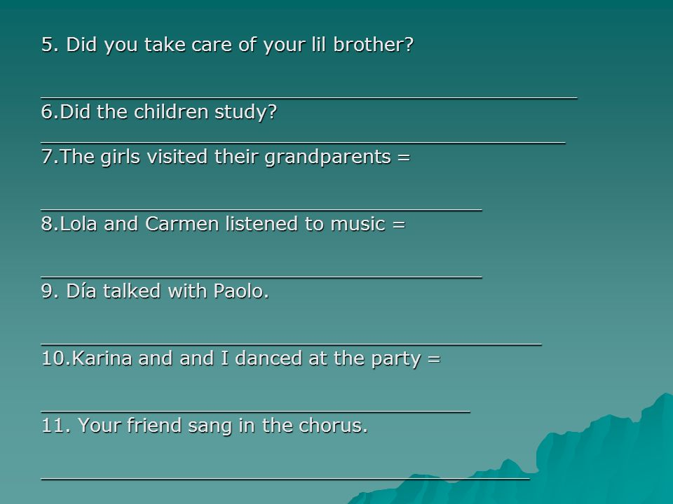 5. Did you take care of your lil brother? _____________________________________________ 6.Did the children study? ____________________________________