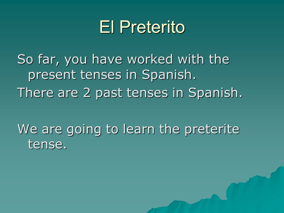 El Preterito So far, you have worked with the present tenses in Spanish.