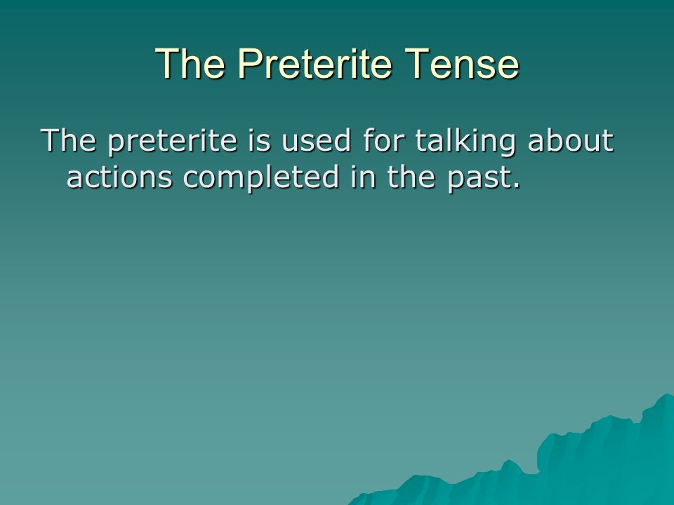 The Preterite Tense The preterite is used for talking about actions completed in the past.