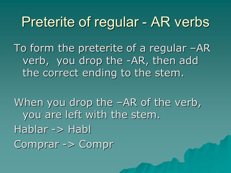 Preterite of regular - AR verbs To form the preterite of a regular –AR verb, you drop the -AR, then add the correct ending to the stem.