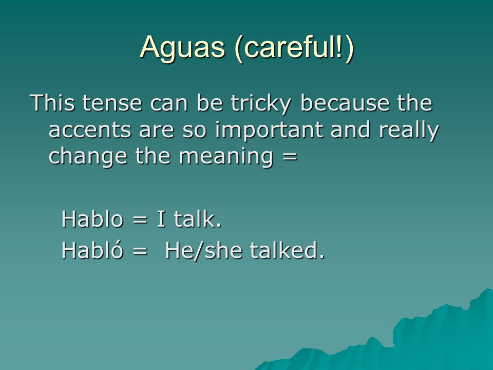 Aguas (careful!) This tense can be tricky because the accents are so important and really change the meaning = Hablo = I talk. Hablo = I talk. Habló =