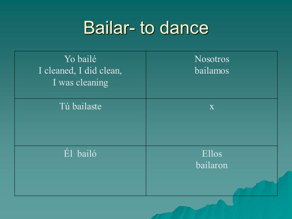 Bailar- to dance Yo bailé I cleaned, I did clean, I was cleaning Nosotros bailamos Tú bailastex Él bailóEllos bailaron