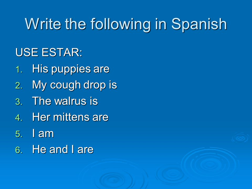Write the following in Spanish USE ESTAR: 1. His puppies are 2. My cough drop is 3. The walrus is 4. Her mittens are 5. I am 6. He and I are