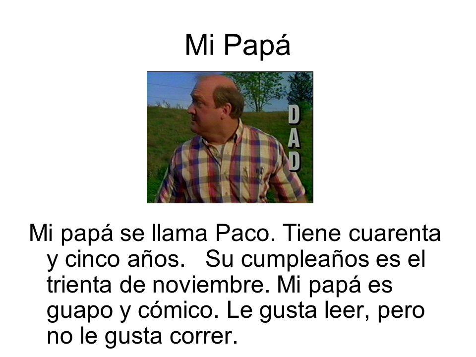 Mi Papá Mi papá se llama Paco. Tiene cuarenta y cinco años. Su cumpleaños es el trienta de noviembre. Mi papá es guapo y cómico. Le gusta leer, pero n