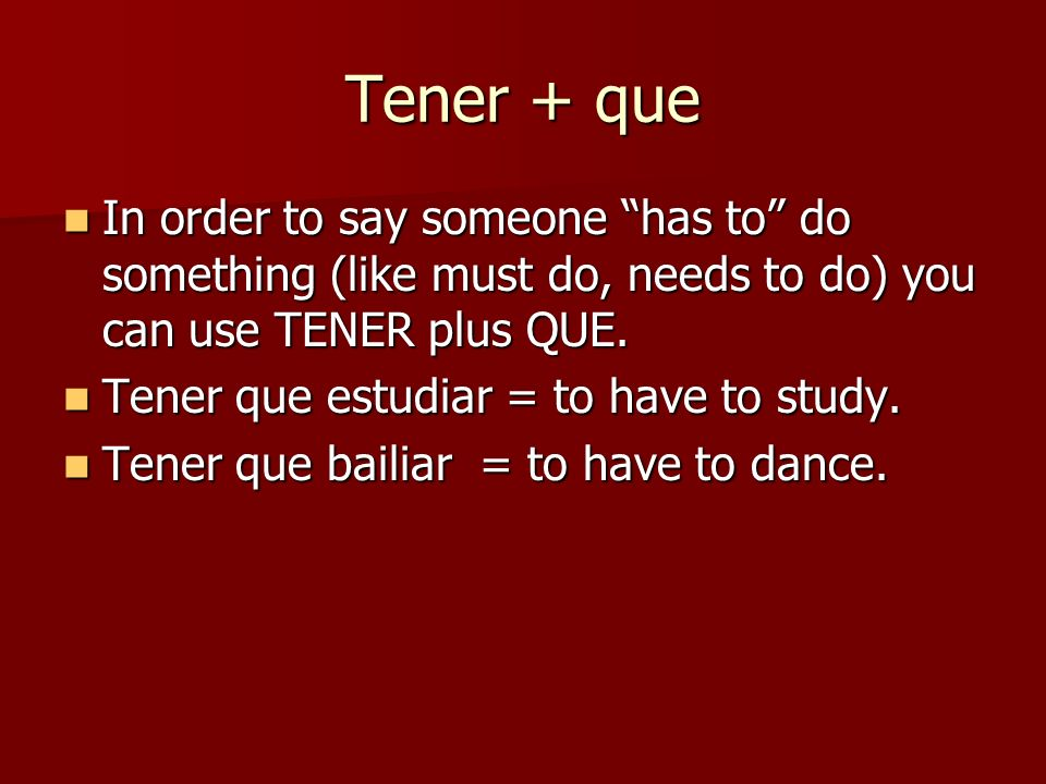Tener + que In order to say someone has to do something (like must do, needs to do) you can use TENER plus QUE.