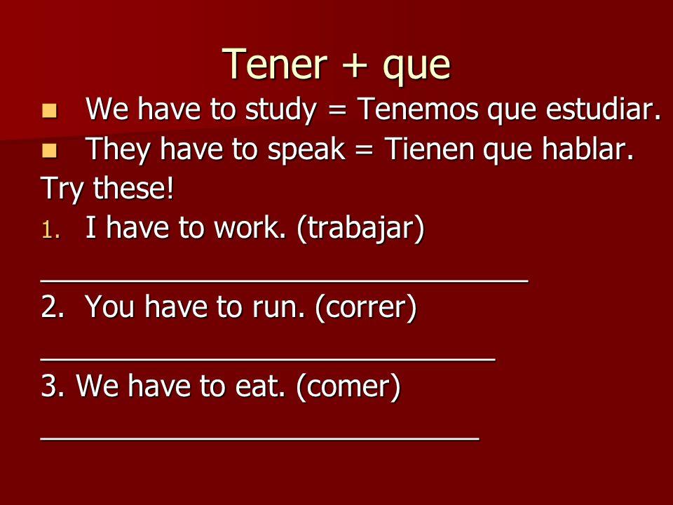Tener + que We have to study = Tenemos que estudiar. We have to study = Tenemos que estudiar. They have to speak = Tienen que hablar. They have to spe
