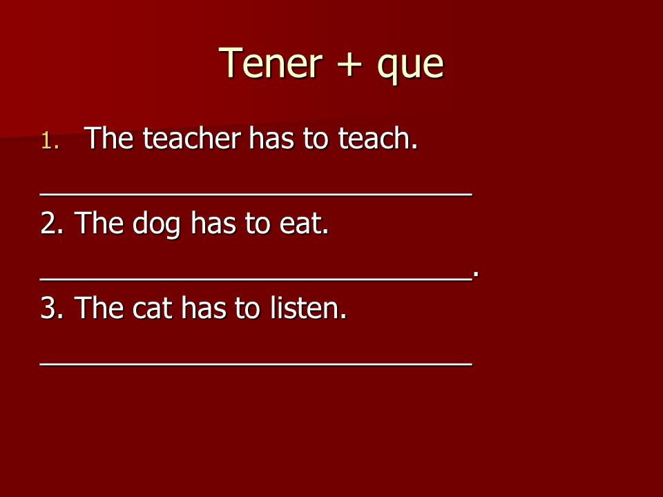 Tener + que 1. The teacher has to teach. ___________________________ 2.