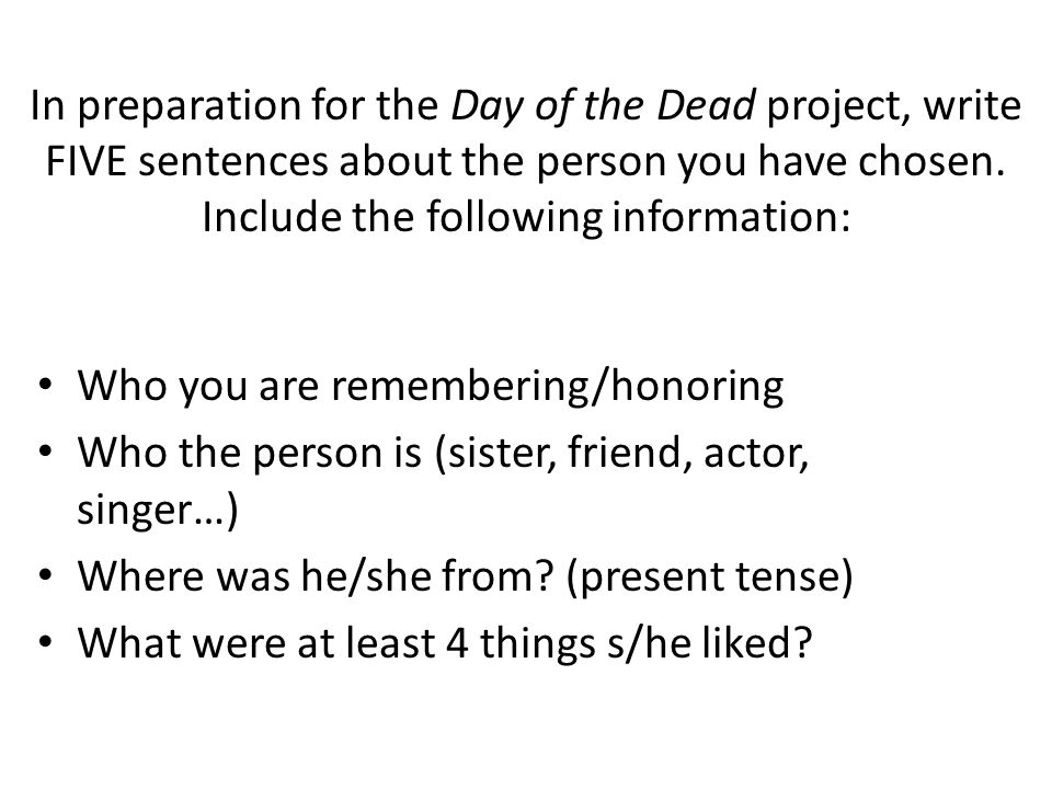 In preparation for the Day of the Dead project, write FIVE sentences about the person you have chosen. Include the following information: Who you are