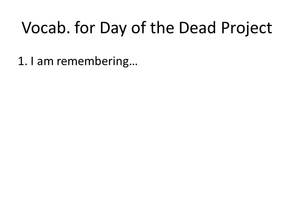 Vocab. for Day of the Dead Project 1. I am remembering…
