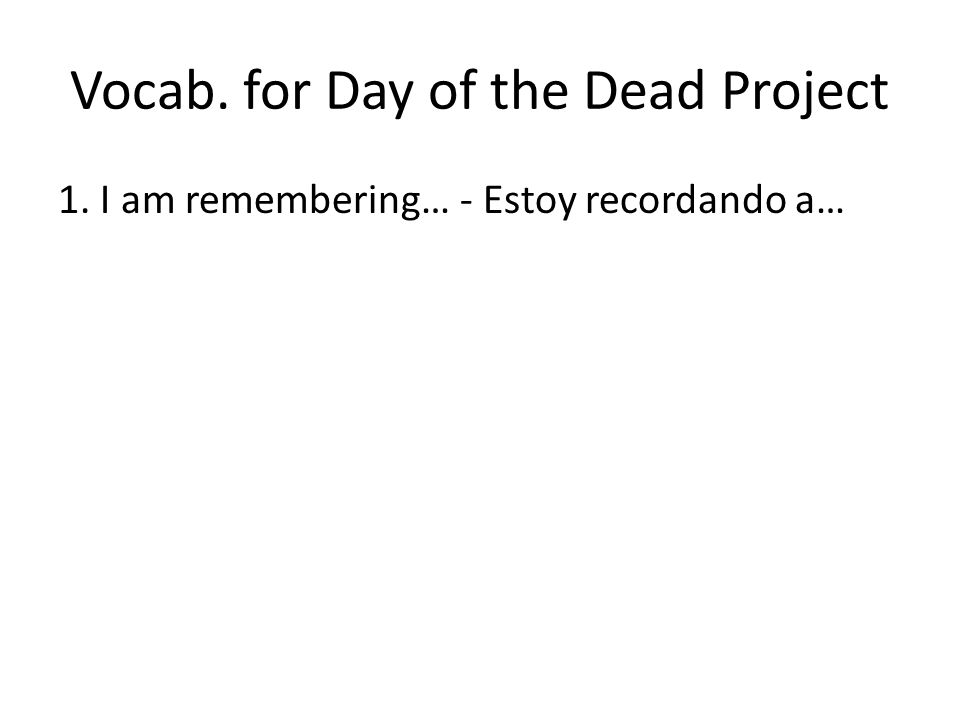 Vocab. for Day of the Dead Project 1. I am remembering… - Estoy recordando a…
