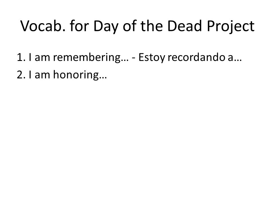 Vocab. for Day of the Dead Project 1. I am remembering… - Estoy recordando a… 2. I am honoring…
