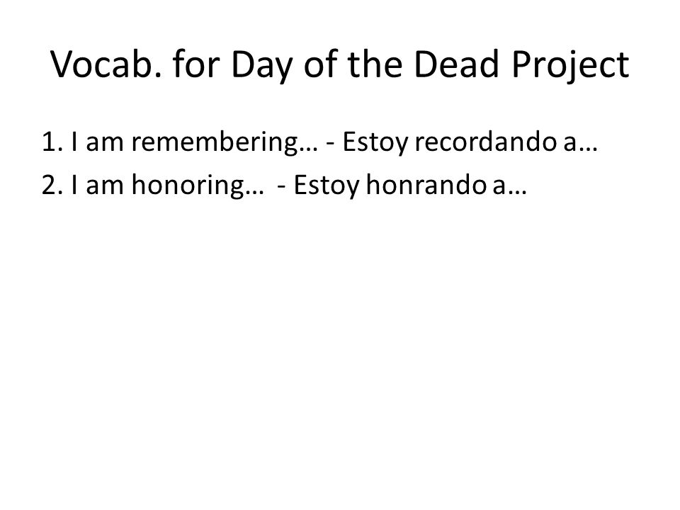 Vocab. for Day of the Dead Project 1. I am remembering… - Estoy recordando a… 2.