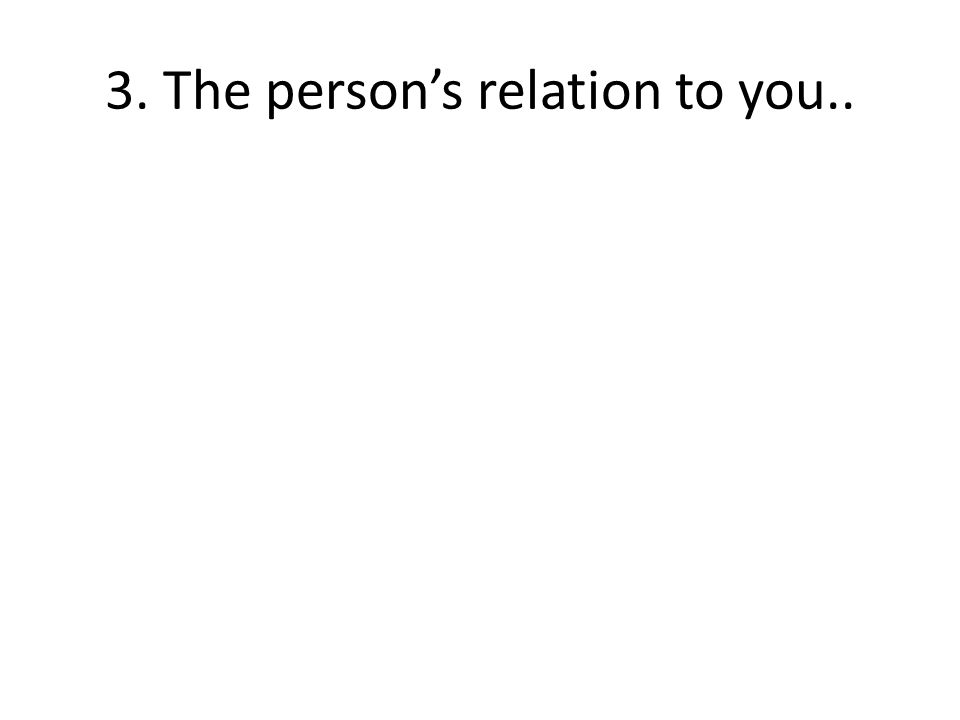 3. The persons relation to you..