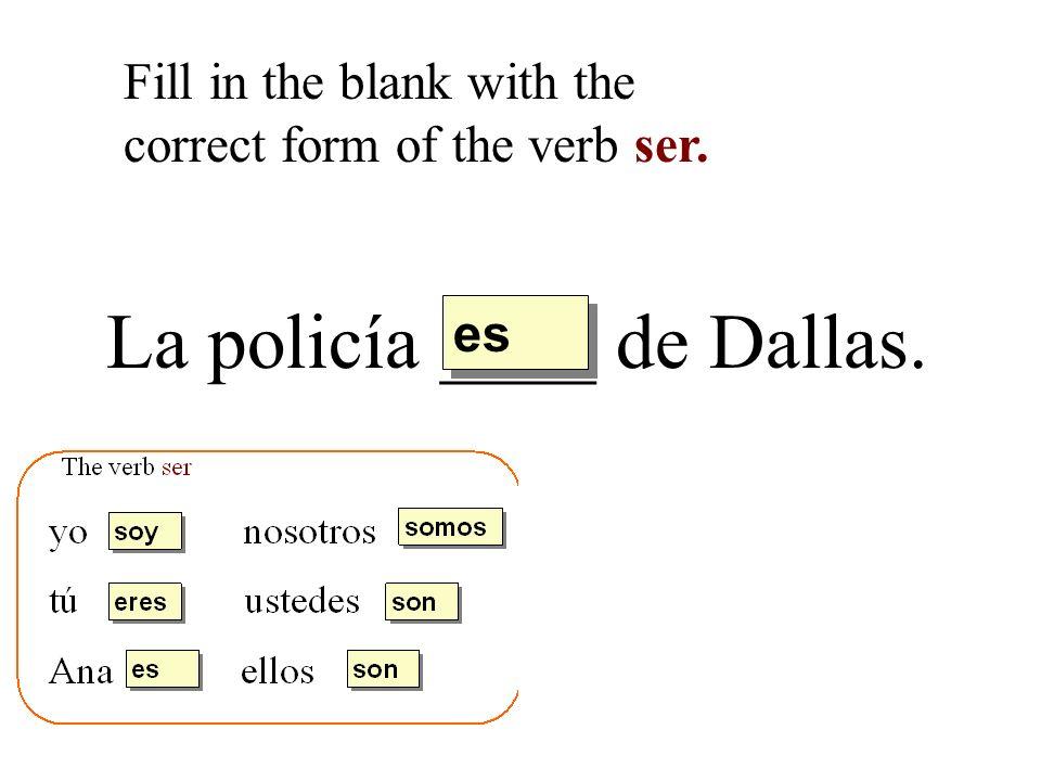 La policía ____ de Dallas. Fill in the blank with the correct form of the verb ser. es