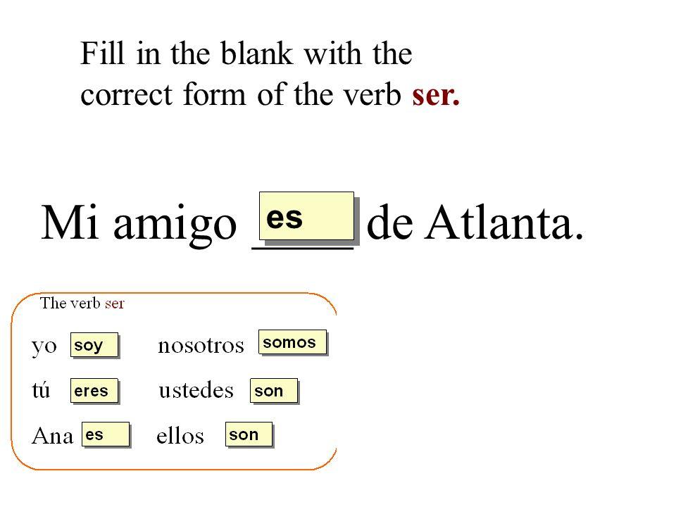 Mi amigo ____ de Atlanta. Fill in the blank with the correct form of the verb ser. es