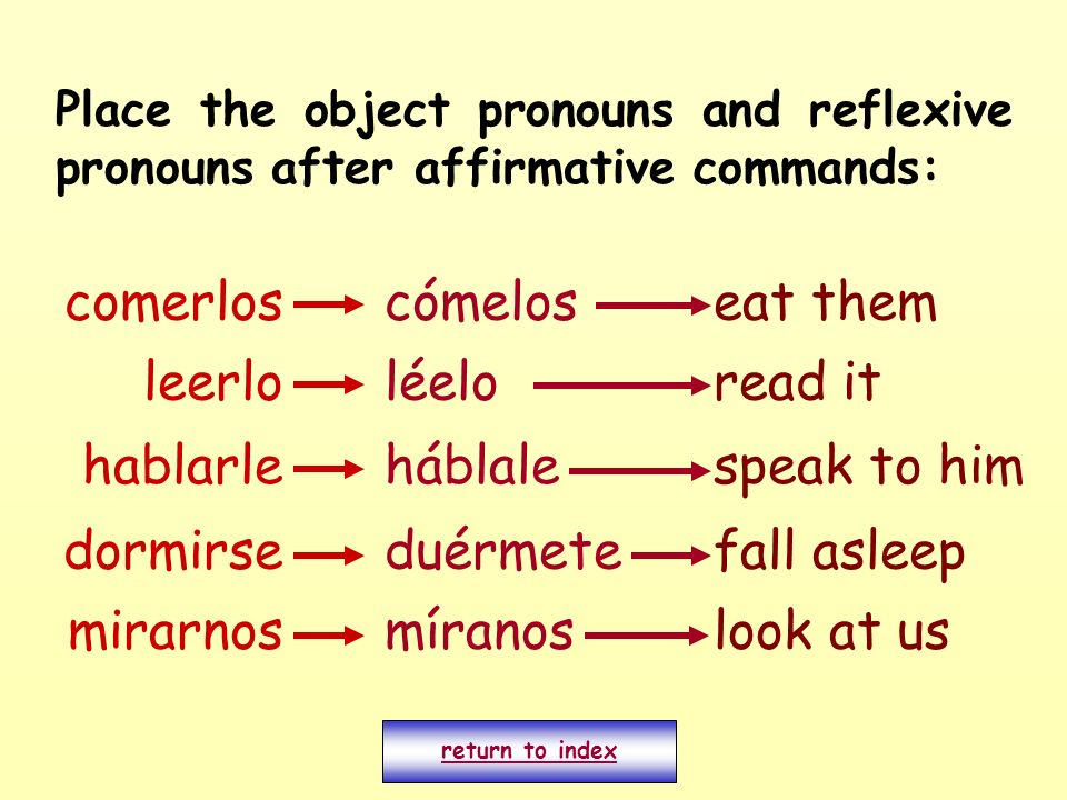 Place the object pronouns and reflexive pronouns after affirmative commands: comerloscómeloseat them leerlo mirarnos dormirse hablarle míranos léelo háblale duérmete look at us read it speak to him fall asleep return to index