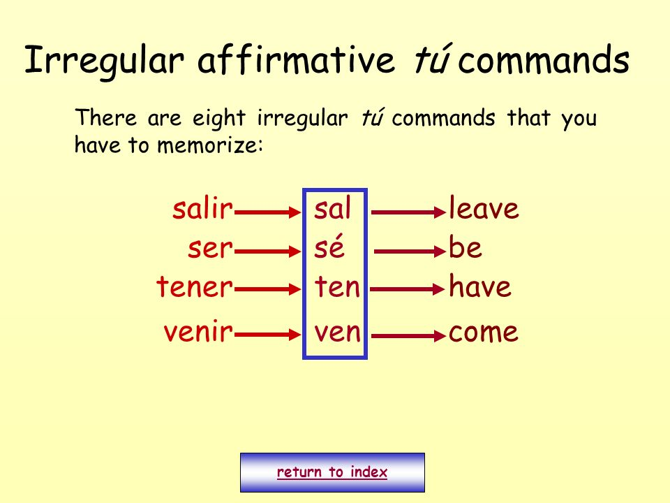 Irregular affirmative tú commands There are eight irregular tú commands that you have to memorize: return to index salirsalleave ser venir tener sé ten ven be have come