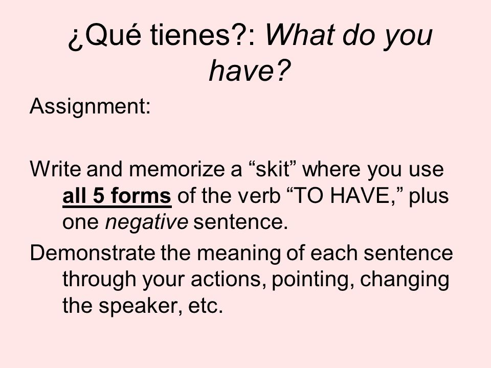 ¿Qué tienes?: What do you have? Assignment: Write and memorize a skit where you use all 5 forms of the verb TO HAVE, plus one negative sentence. Demon