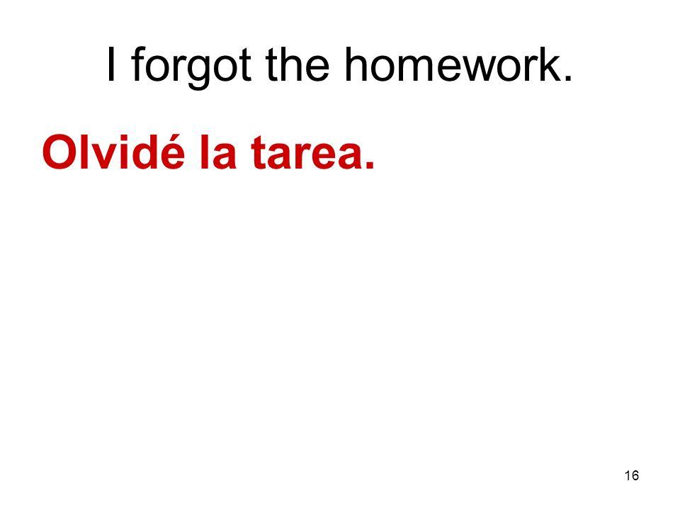 16 I forgot the homework. Olvidé la tarea.