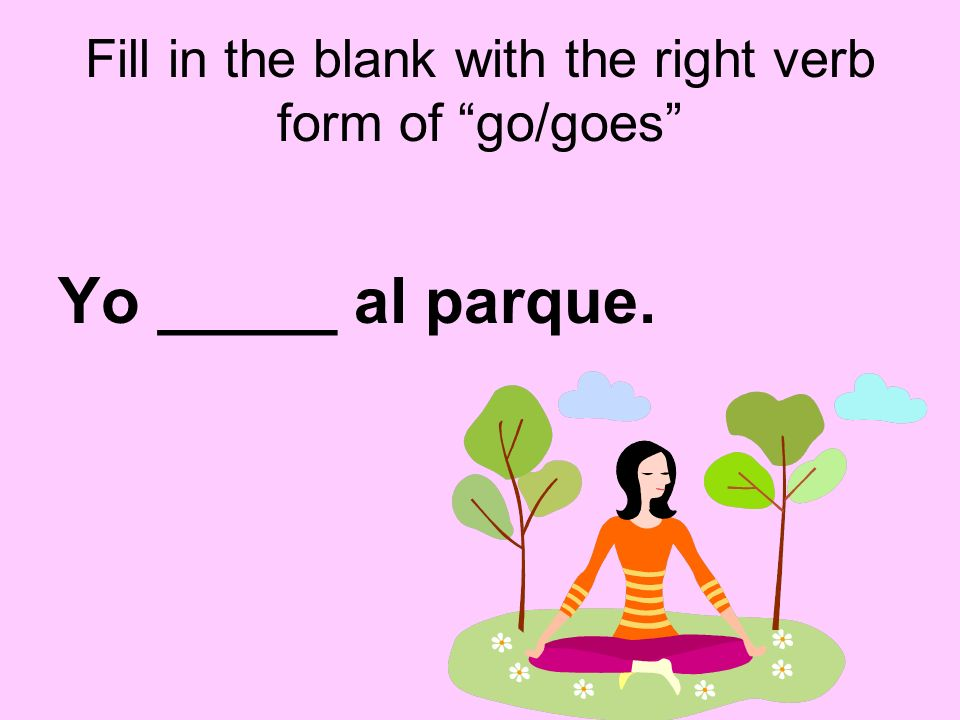 Fill in the blank with the right verb form of go/goes Yo _____ al parque.