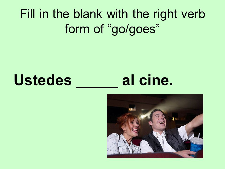 Fill in the blank with the right verb form of go/goes Ustedes _____ al cine.