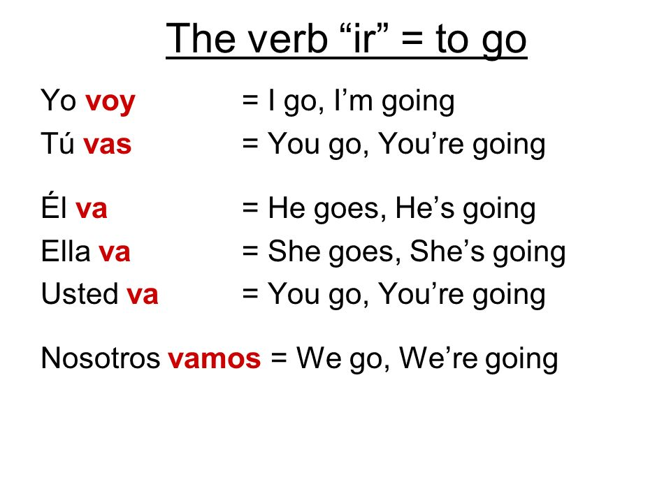 The verb ir = to go Yo voy = I go, Im going Tú vas = You go, Youre going Él va = He goes, Hes going Ella va = She goes, Shes going Usted va = You go,
