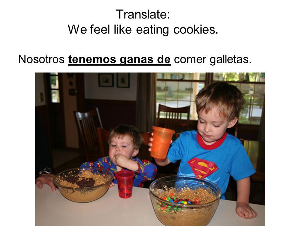 Translate: We feel like eating cookies. Nosotros tenemos ganas de comer galletas.