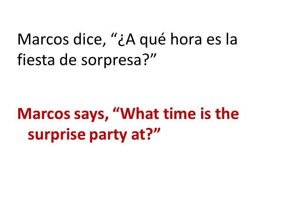 Marcos dice, ¿A qué hora es la fiesta de sorpresa? Marcos says, What time is the surprise party at?